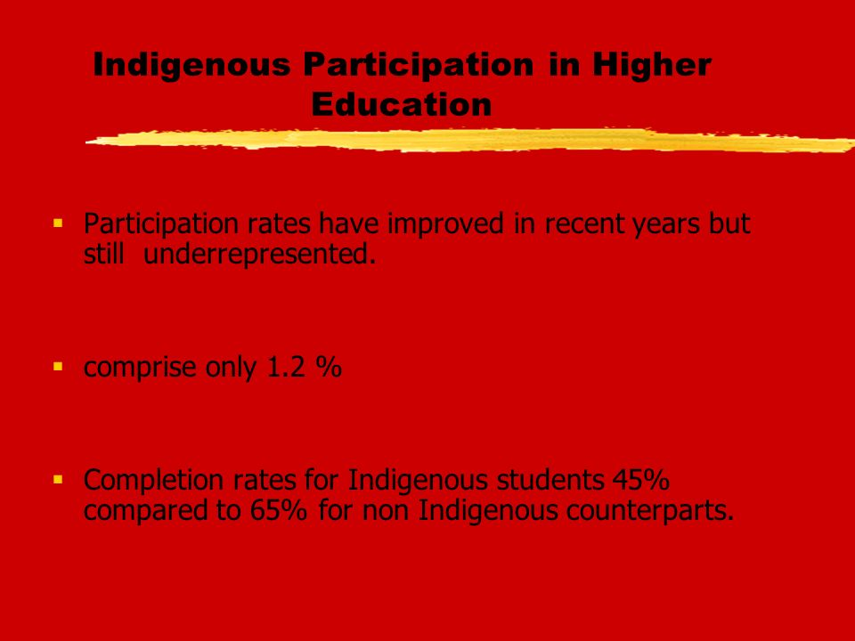 Indigenous Participation in Higher Education Participation rates have improved in recent years but still underrepresented.