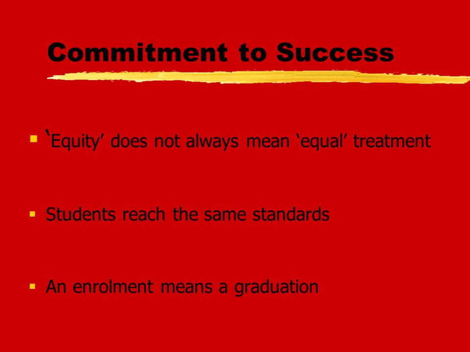 Commitment to Success Equity does not always mean equal treatment Students reach the same standards An enrolment means a graduation