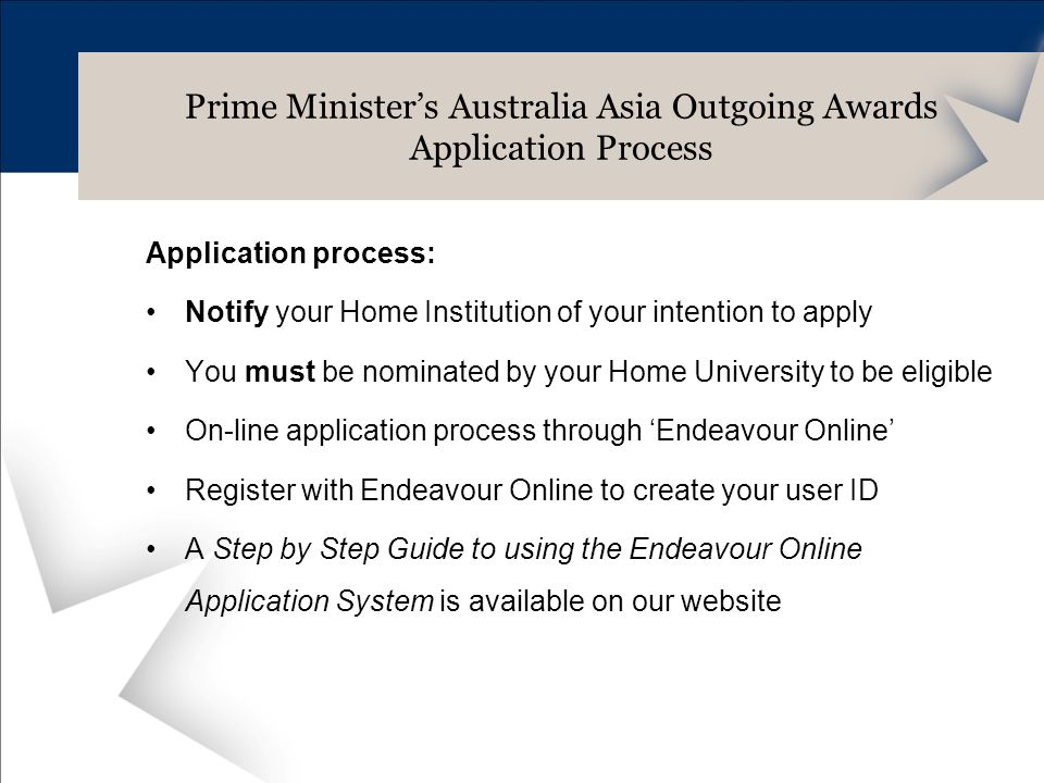 Application process: Notify your Home Institution of your intention to apply You must be nominated by your Home University to be eligible On-line application process through Endeavour Online Register with Endeavour Online to create your user ID A Step by Step Guide to using the Endeavour Online Application System is available on our website Prime Ministers Australia Asia Outgoing Awards Application Process