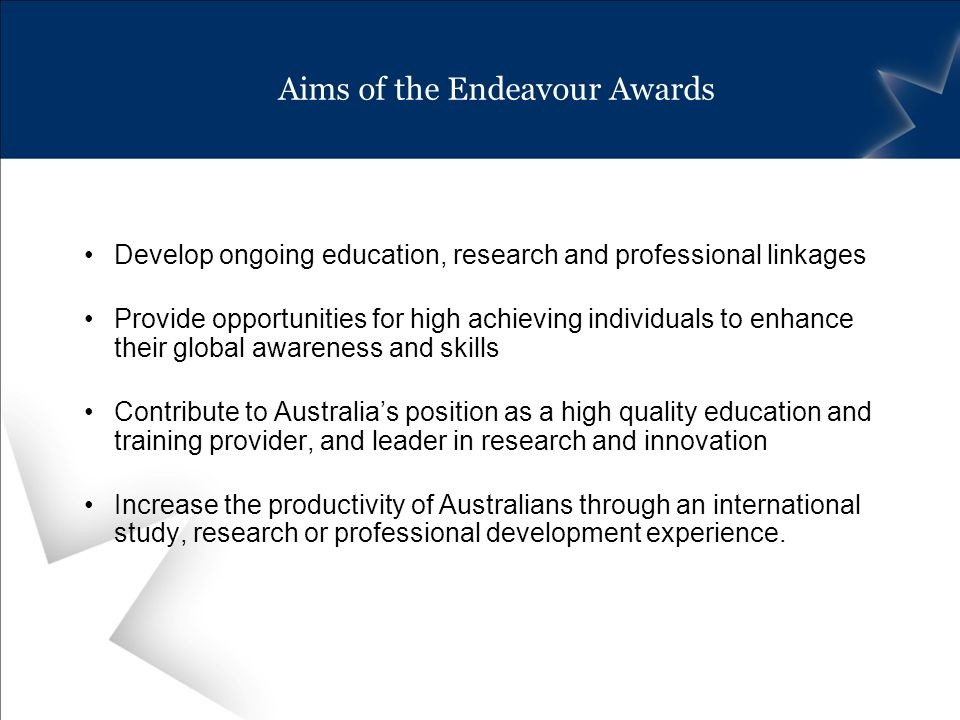 Aims of the Endeavour Awards Develop ongoing education, research and professional linkages Provide opportunities for high achieving individuals to enhance their global awareness and skills Contribute to Australias position as a high quality education and training provider, and leader in research and innovation Increase the productivity of Australians through an international study, research or professional development experience.