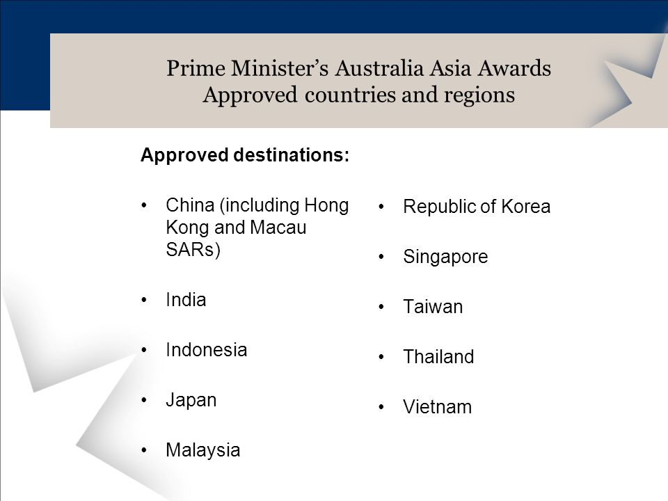 Approved destinations: China (including Hong Kong and Macau SARs) India Indonesia Japan Malaysia Prime Ministers Australia Asia Awards Approved countries and regions Republic of Korea Singapore Taiwan Thailand Vietnam