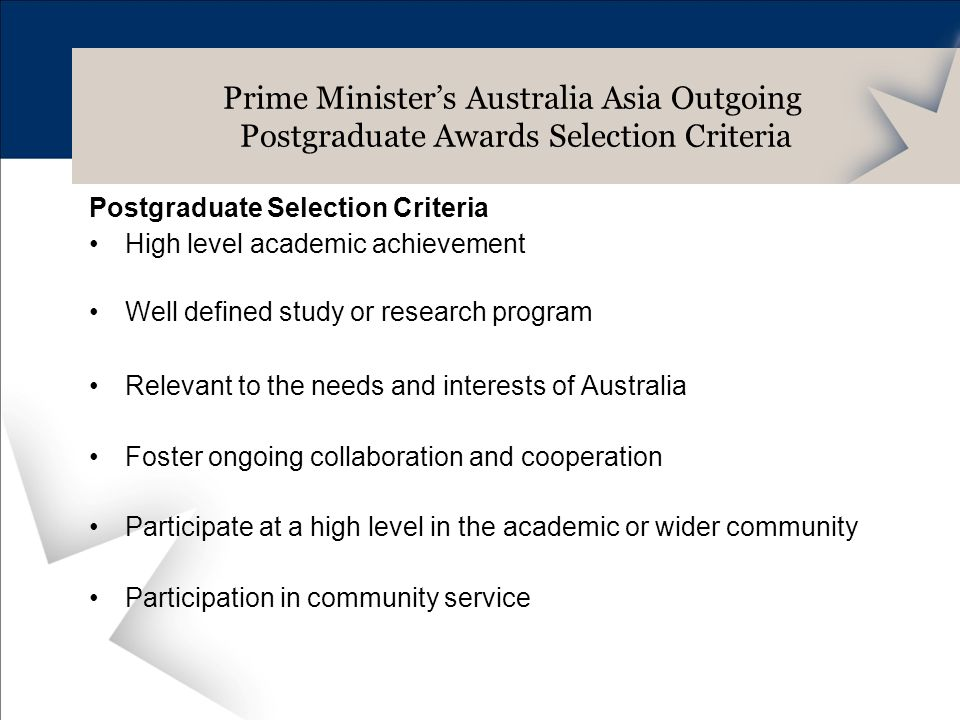 Postgraduate Selection Criteria High level academic achievement Well defined study or research program Relevant to the needs and interests of Australia Foster ongoing collaboration and cooperation Participate at a high level in the academic or wider community Participation in community service Prime Ministers Australia Asia Outgoing Postgraduate Awards Selection Criteria