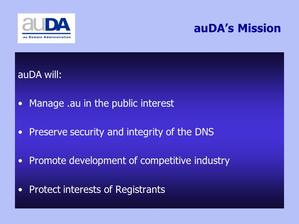 auDAs Mission auDA will: Manage.au in the public interest Preserve security and integrity of the DNS Promote development of competitive industry Protect interests of Registrants
