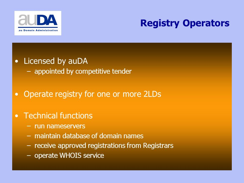 Registry Operators Licensed by auDA –appointed by competitive tender Operate registry for one or more 2LDs Technical functions –run nameservers –maintain database of domain names –receive approved registrations from Registrars –operate WHOIS service