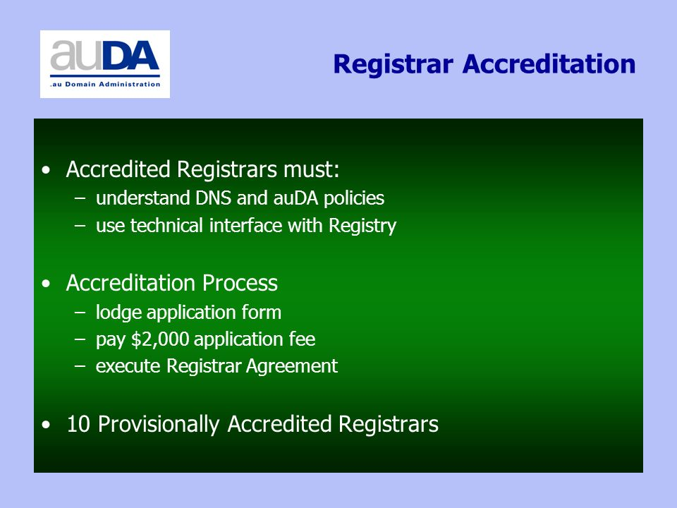 Registrar Accreditation Accredited Registrars must: –understand DNS and auDA policies –use technical interface with Registry Accreditation Process –lodge application form –pay $2,000 application fee –execute Registrar Agreement 10 Provisionally Accredited Registrars