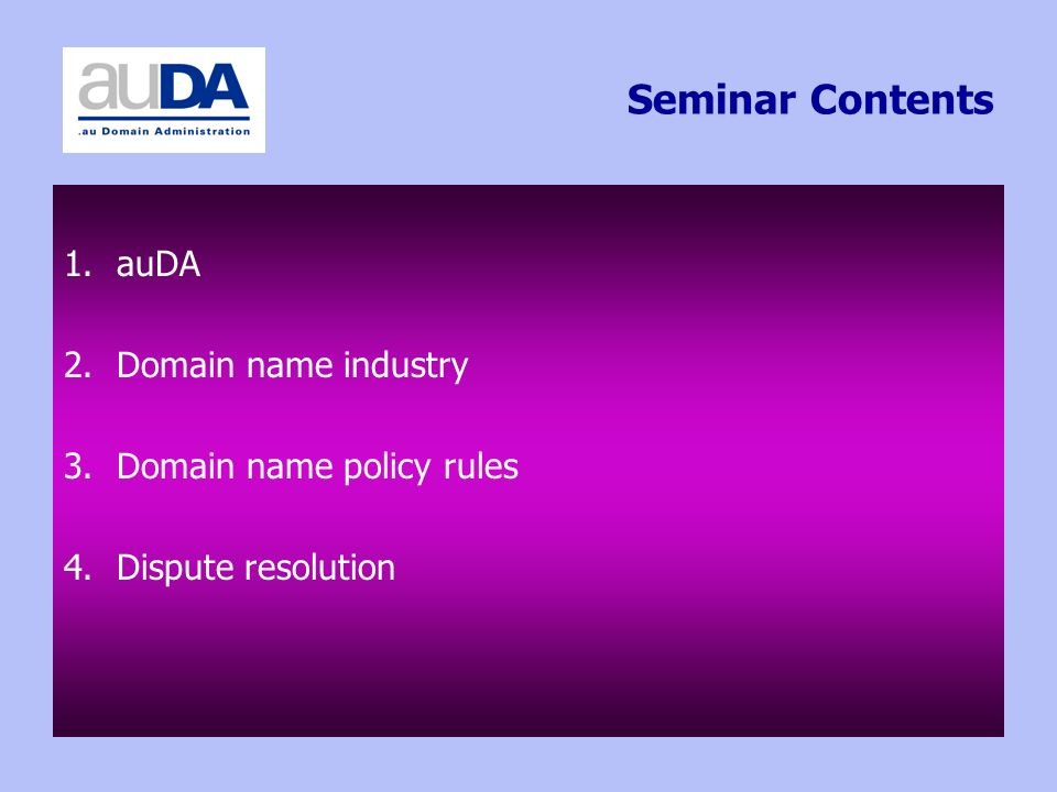Seminar Contents 1.auDA 2.Domain name industry 3.Domain name policy rules 4.Dispute resolution