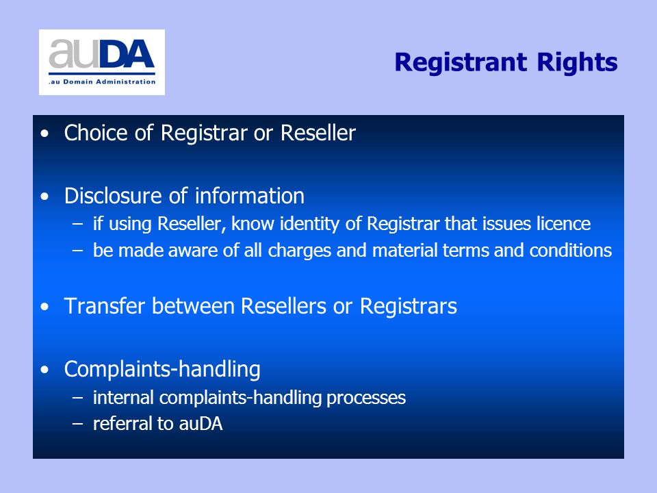 Registrant Rights Choice of Registrar or Reseller Disclosure of information –if using Reseller, know identity of Registrar that issues licence –be made aware of all charges and material terms and conditions Transfer between Resellers or Registrars Complaints-handling –internal complaints-handling processes –referral to auDA