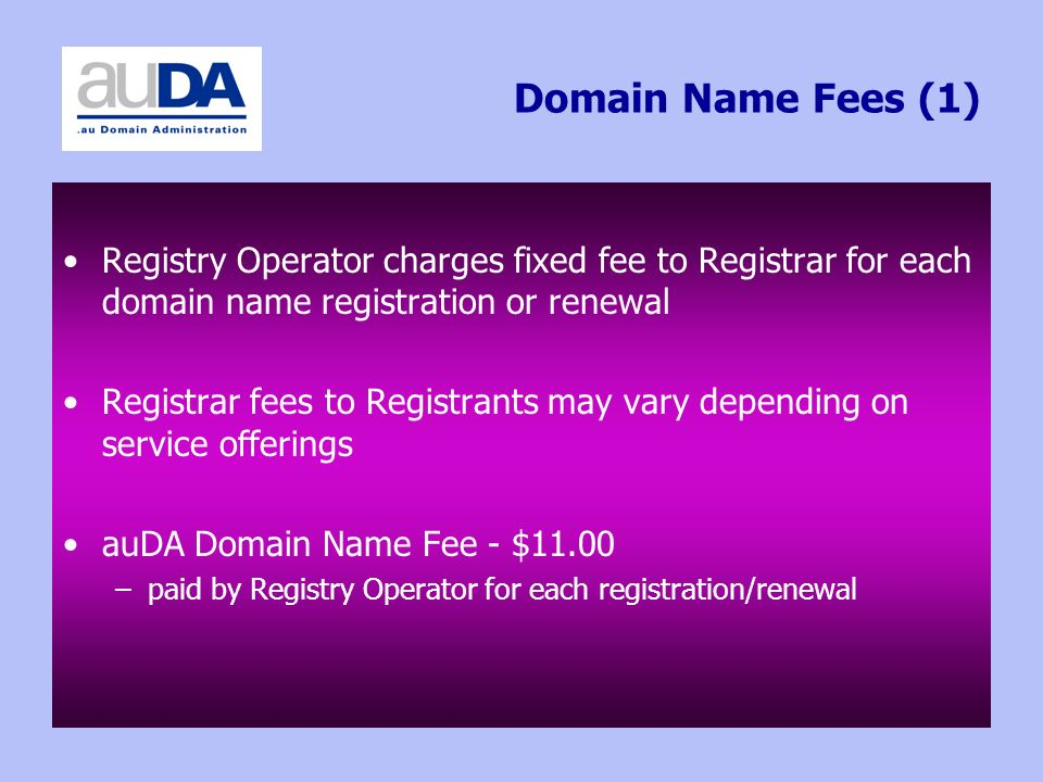Domain Name Fees (1) Registry Operator charges fixed fee to Registrar for each domain name registration or renewal Registrar fees to Registrants may vary depending on service offerings auDA Domain Name Fee - $11.00 –paid by Registry Operator for each registration/renewal