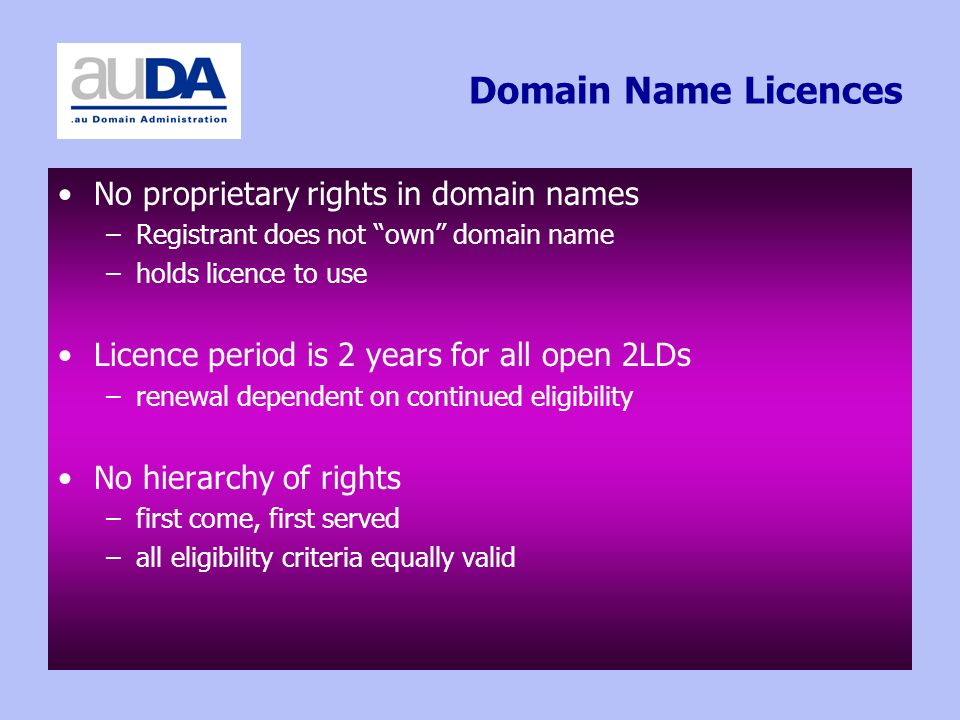 Domain Name Licences No proprietary rights in domain names –Registrant does not own domain name –holds licence to use Licence period is 2 years for all open 2LDs –renewal dependent on continued eligibility No hierarchy of rights –first come, first served –all eligibility criteria equally valid