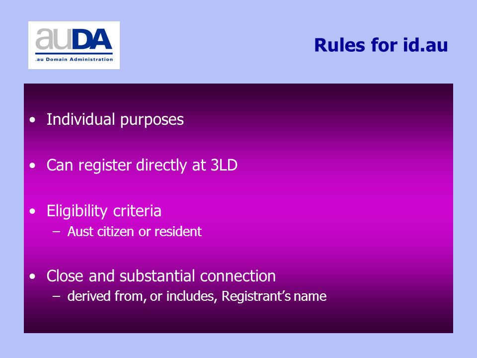 Rules for id.au Individual purposes Can register directly at 3LD Eligibility criteria –Aust citizen or resident Close and substantial connection –derived from, or includes, Registrants name
