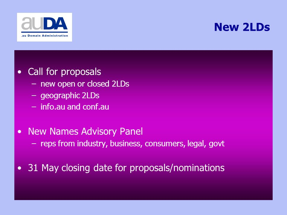 New 2LDs Call for proposals –new open or closed 2LDs –geographic 2LDs –info.au and conf.au New Names Advisory Panel –reps from industry, business, consumers, legal, govt 31 May closing date for proposals/nominations