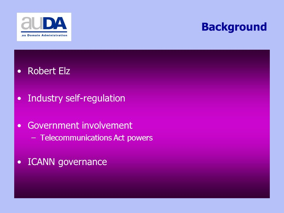 Background Robert Elz Industry self-regulation Government involvement –Telecommunications Act powers ICANN governance