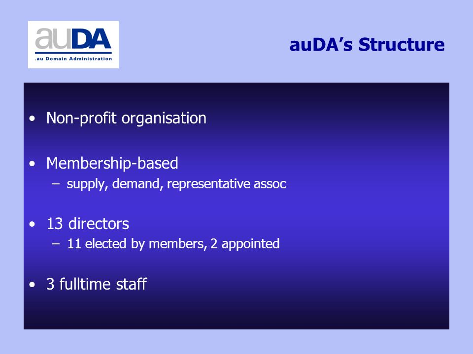 auDAs Structure Non-profit organisation Membership-based –supply, demand, representative assoc 13 directors –11 elected by members, 2 appointed 3 fulltime staff