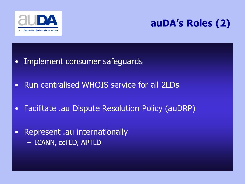 auDAs Roles (2) Implement consumer safeguards Run centralised WHOIS service for all 2LDs Facilitate.au Dispute Resolution Policy (auDRP) Represent.au internationally –ICANN, ccTLD, APTLD