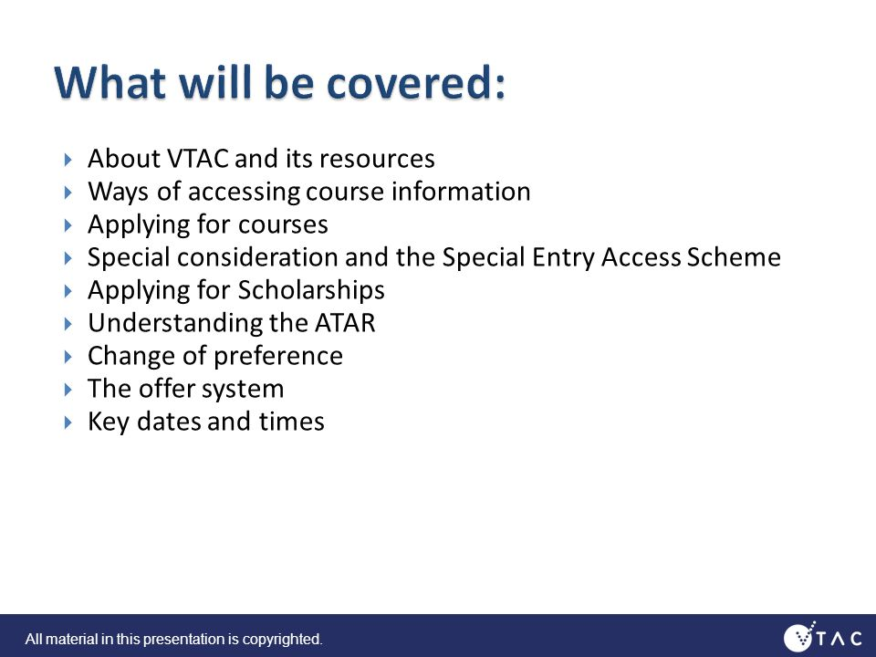 About VTAC and its resources Ways of accessing course information Applying for courses Special consideration and the Special Entry Access Scheme Applying for Scholarships Understanding the ATAR Change of preference The offer system Key dates and times All material in this presentation is copyrighted.