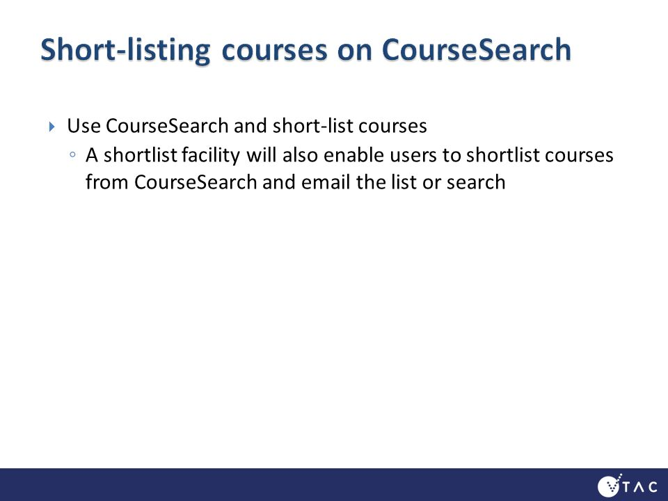 Use CourseSearch and short-list courses A shortlist facility will also enable users to shortlist courses from CourseSearch and email the list or search