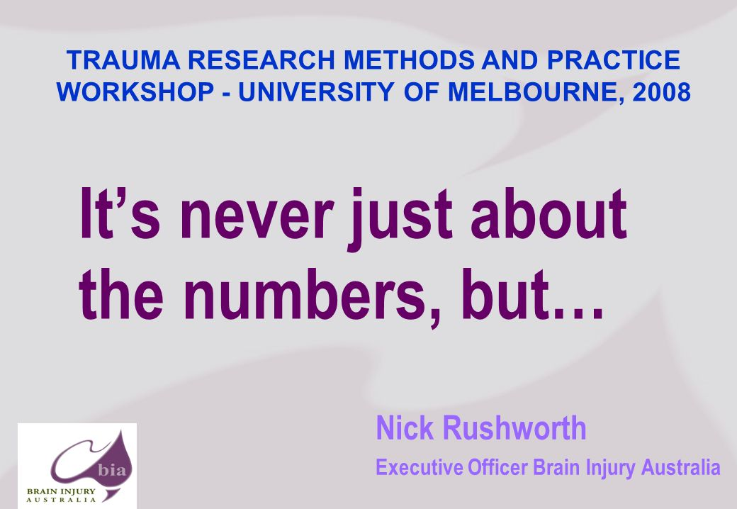 Nick Rushworth Executive Officer Brain Injury Australia Its never just about the numbers, but… TRAUMA RESEARCH METHODS AND PRACTICE WORKSHOP - UNIVERSITY OF MELBOURNE, 2008