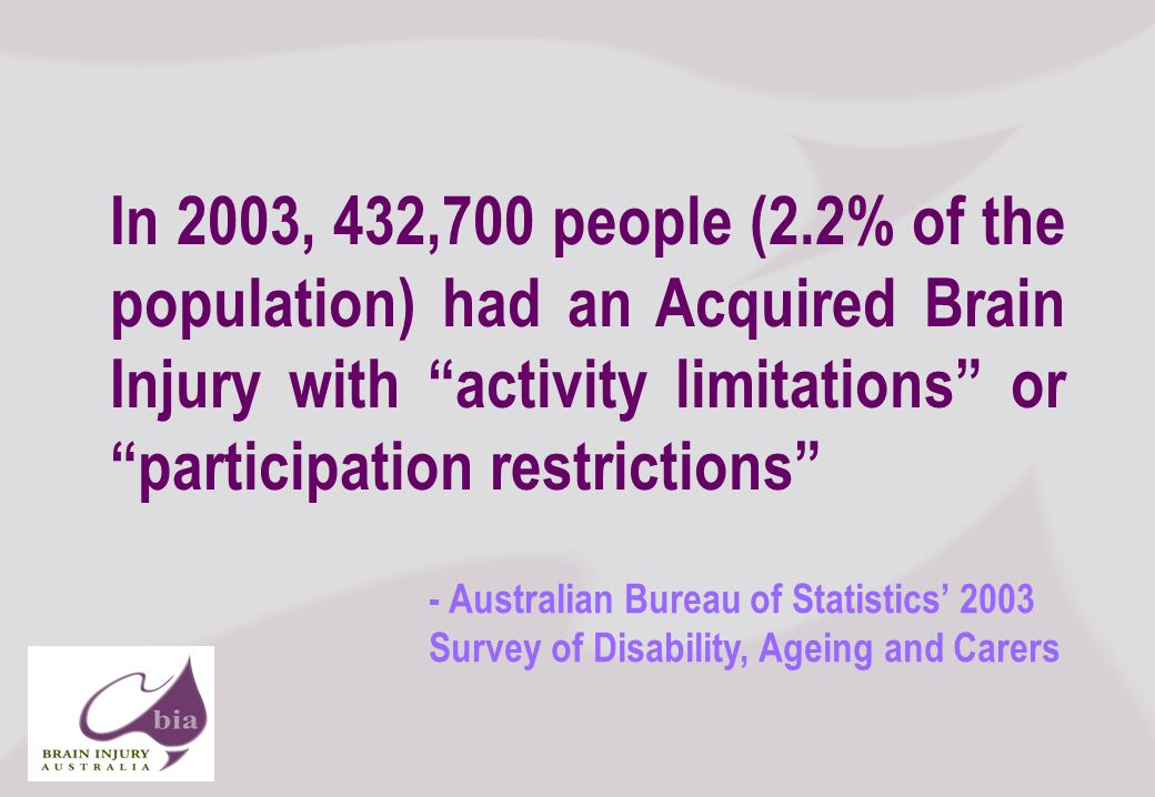 Nick Rushworth Executive Officer Brain Injury Australia Its never just about the numbers, but… Click to edit Master title style Click to edit Master subtitle style 11/16/2013 Brain Injury Network of South Australia AGM, 2008 4 In 2003, 432,700 people (2.2% of the population) had an Acquired Brain Injury with activity limitations or participation restrictions - Australian Bureau of Statistics 2003 Survey of Disability, Ageing and Carers