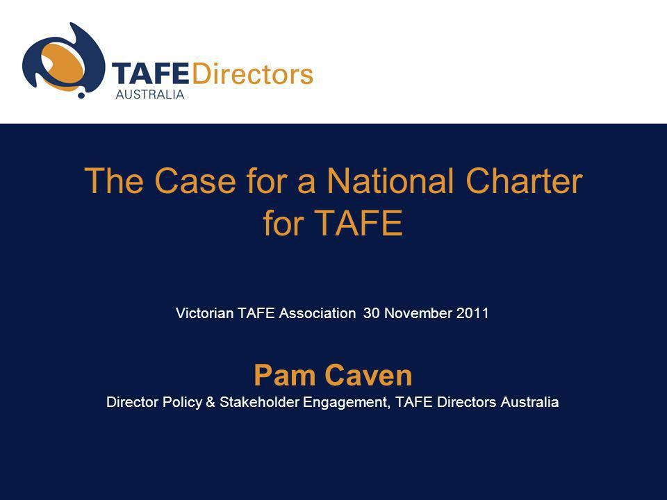 The Case for a National Charter for TAFE Victorian TAFE Association 30 November 2011 Pam Caven Director Policy & Stakeholder Engagement, TAFE Directors Australia