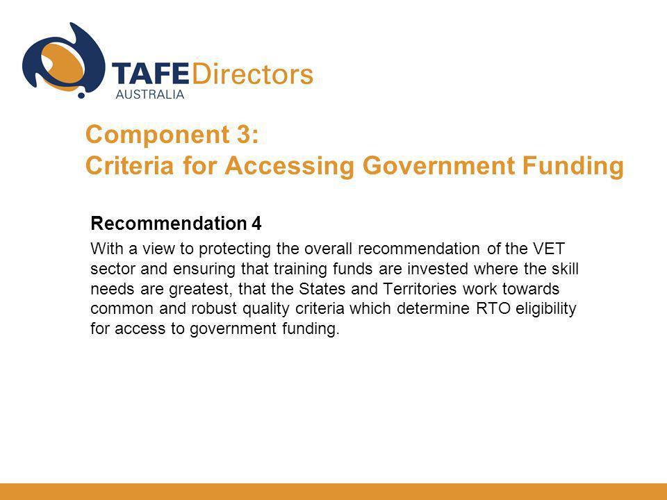 Recommendation 4 With a view to protecting the overall recommendation of the VET sector and ensuring that training funds are invested where the skill needs are greatest, that the States and Territories work towards common and robust quality criteria which determine RTO eligibility for access to government funding.