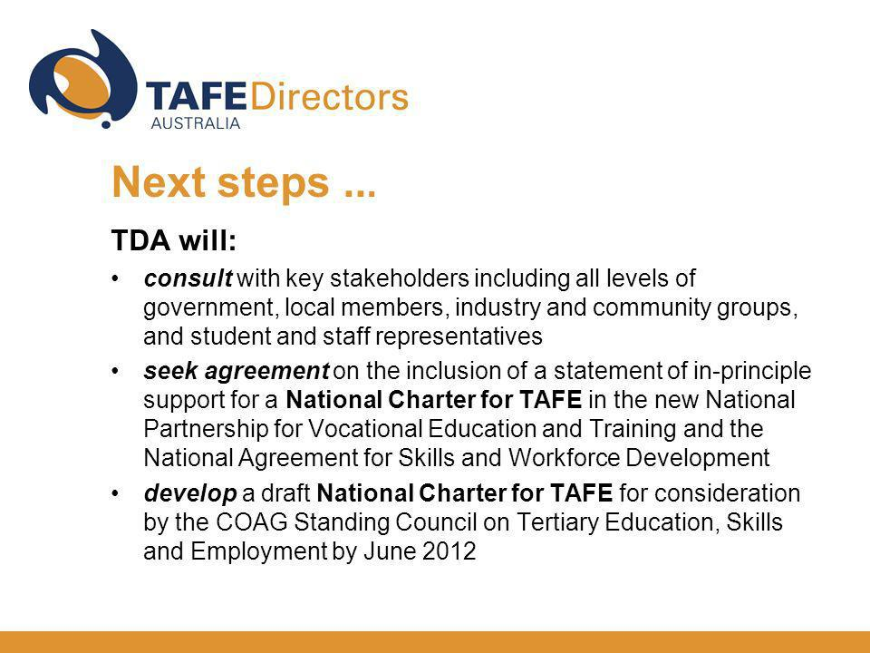 TDA will: consult with key stakeholders including all levels of government, local members, industry and community groups, and student and staff representatives seek agreement on the inclusion of a statement of in-principle support for a National Charter for TAFE in the new National Partnership for Vocational Education and Training and the National Agreement for Skills and Workforce Development develop a draft National Charter for TAFE for consideration by the COAG Standing Council on Tertiary Education, Skills and Employment by June 2012 Next steps...