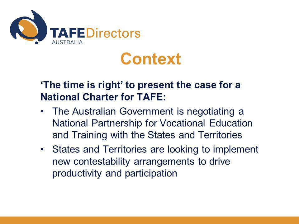 The time is right to present the case for a National Charter for TAFE: The Australian Government is negotiating a National Partnership for Vocational Education and Training with the States and Territories States and Territories are looking to implement new contestability arrangements to drive productivity and participation Context