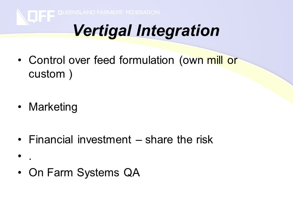 Vertigal Integration Control over feed formulation (own mill or custom ) Marketing Financial investment – share the risk.