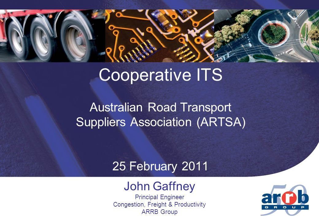 Cooperative ITS Australian Road Transport Suppliers Association (ARTSA) 25 February 2011 John Gaffney Principal Engineer Congestion, Freight & Productivity ARRB Group