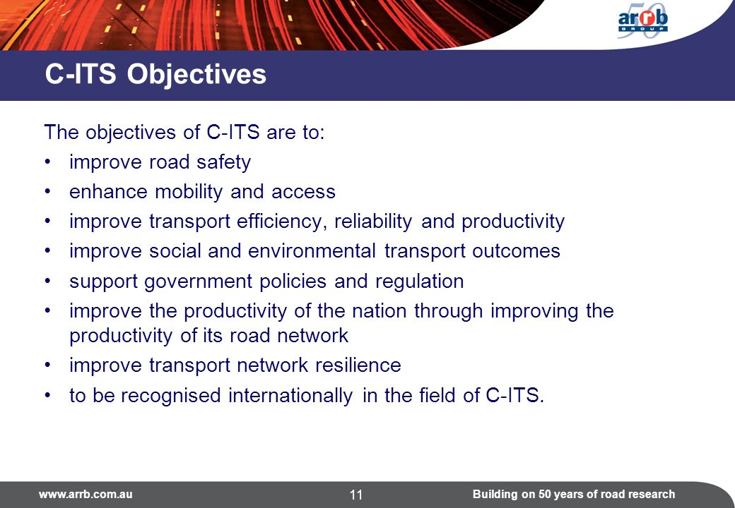on 50 years of road research 11 C-ITS Objectives The objectives of C-ITS are to: improve road safety enhance mobility and access improve transport efficiency, reliability and productivity improve social and environmental transport outcomes support government policies and regulation improve the productivity of the nation through improving the productivity of its road network improve transport network resilience to be recognised internationally in the field of C-ITS.