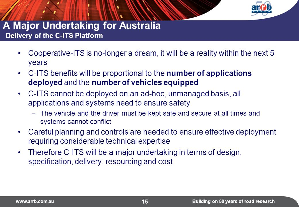 on 50 years of road research 15 A Major Undertaking for Australia Delivery of the C-ITS Platform Cooperative-ITS is no-longer a dream, it will be a reality within the next 5 years C-ITS benefits will be proportional to the number of applications deployed and the number of vehicles equipped C-ITS cannot be deployed on an ad-hoc, unmanaged basis, all applications and systems need to ensure safety –The vehicle and the driver must be kept safe and secure at all times and systems cannot conflict Careful planning and controls are needed to ensure effective deployment requiring considerable technical expertise Therefore C-ITS will be a major undertaking in terms of design, specification, delivery, resourcing and cost