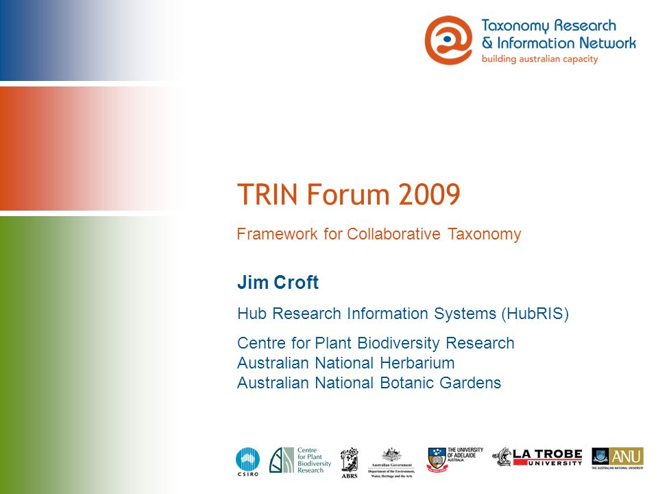 TRIN Forum 2009 Jim Croft Hub Research Information Systems (HubRIS) Centre for Plant Biodiversity Research Australian National Herbarium Australian National Botanic Gardens Framework for Collaborative Taxonomy