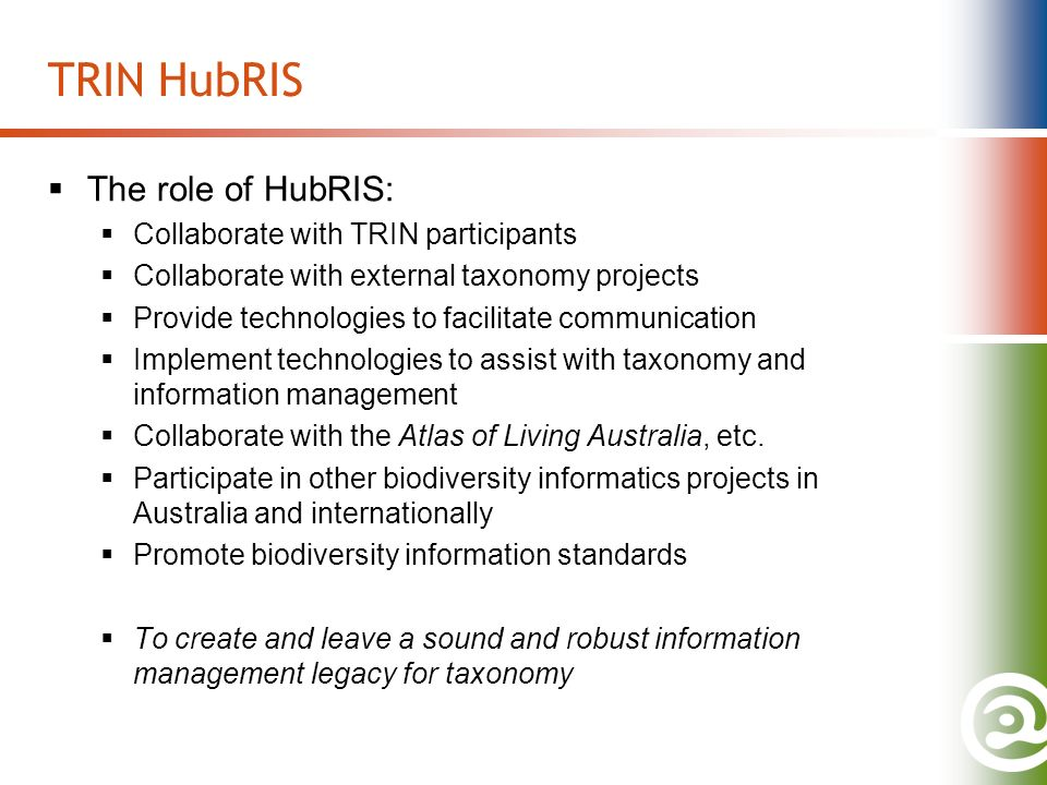 TRIN HubRIS The role of HubRIS: Collaborate with TRIN participants Collaborate with external taxonomy projects Provide technologies to facilitate communication Implement technologies to assist with taxonomy and information management Collaborate with the Atlas of Living Australia, etc.