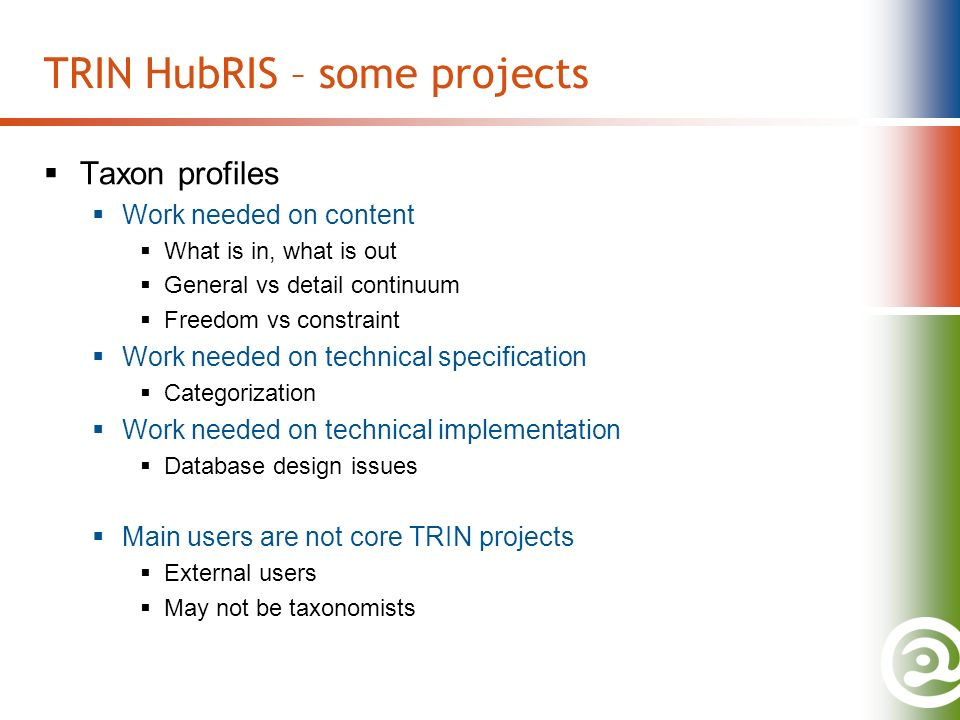 TRIN HubRIS – some projects Taxon profiles Work needed on content What is in, what is out General vs detail continuum Freedom vs constraint Work needed on technical specification Categorization Work needed on technical implementation Database design issues Main users are not core TRIN projects External users May not be taxonomists
