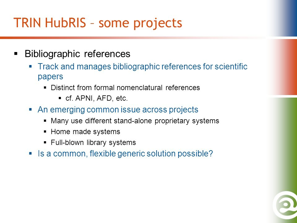 TRIN HubRIS – some projects Bibliographic references Track and manages bibliographic references for scientific papers Distinct from formal nomenclatural references cf.