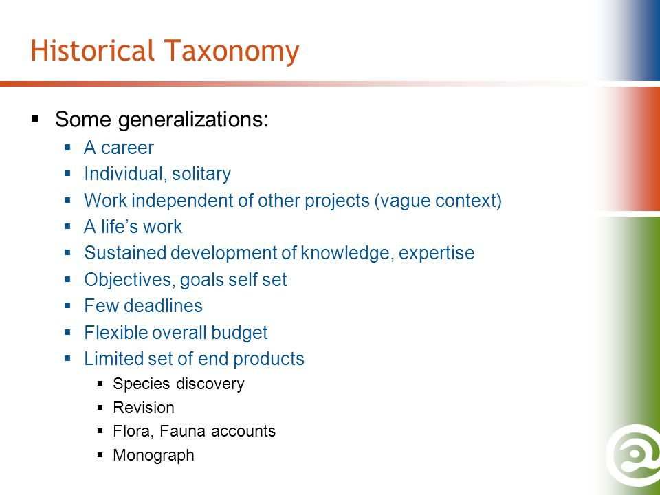 Historical Taxonomy Some generalizations: A career Individual, solitary Work independent of other projects (vague context) A lifes work Sustained development of knowledge, expertise Objectives, goals self set Few deadlines Flexible overall budget Limited set of end products Species discovery Revision Flora, Fauna accounts Monograph