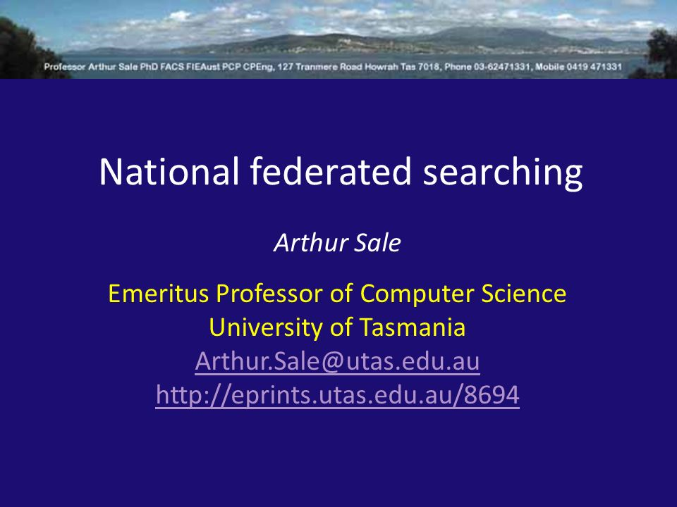 National federated searching Arthur Sale Emeritus Professor of Computer Science University of Tasmania Arthur.Sale@utas.edu.au http://eprints.utas.edu.au/8694
