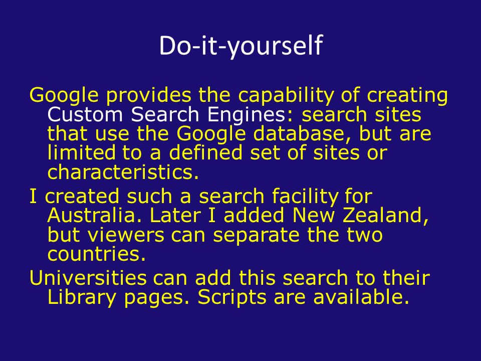Do-it-yourself Google provides the capability of creating Custom Search Engines: search sites that use the Google database, but are limited to a defined set of sites or characteristics.