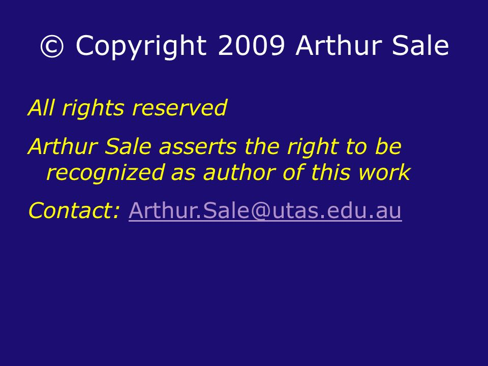 © Copyright 2009 Arthur Sale All rights reserved Arthur Sale asserts the right to be recognized as author of this work Contact: Arthur.Sale@utas.edu.auArthur.Sale@utas.edu.au