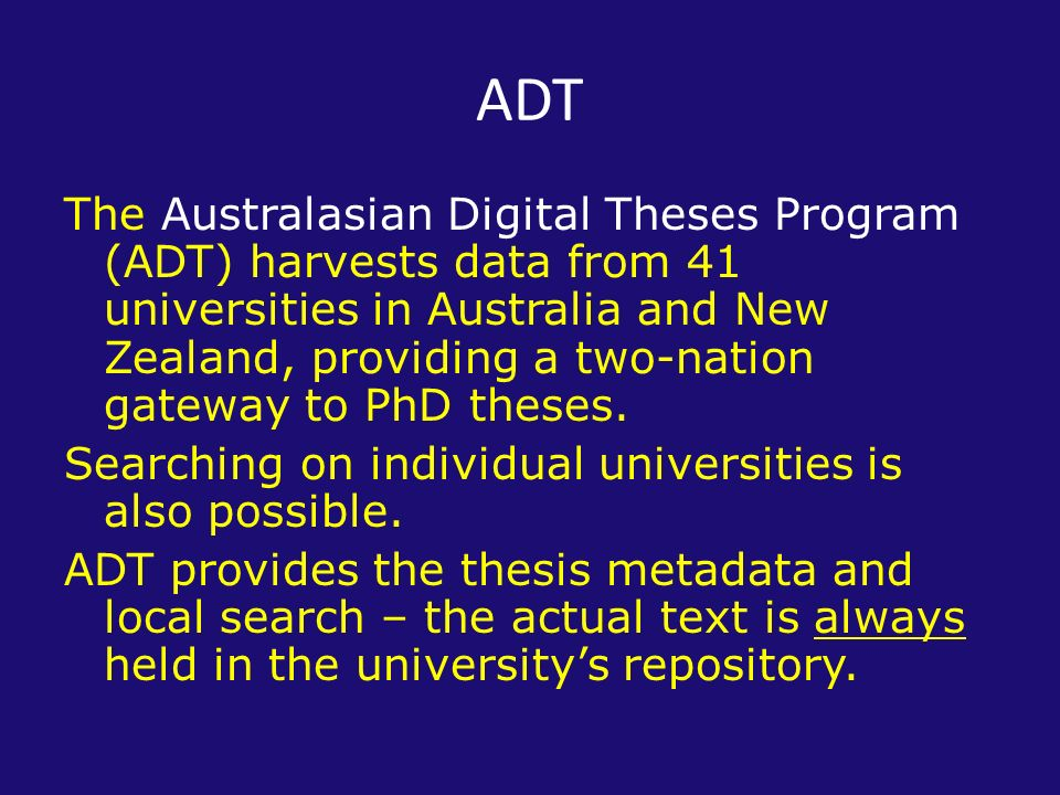 ADT The Australasian Digital Theses Program (ADT) harvests data from 41 universities in Australia and New Zealand, providing a two-nation gateway to PhD theses.