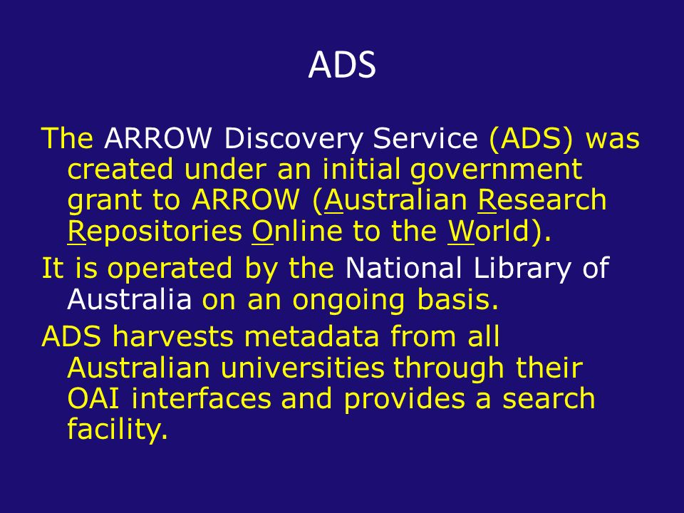 ADS The ARROW Discovery Service (ADS) was created under an initial government grant to ARROW (Australian Research Repositories Online to the World).