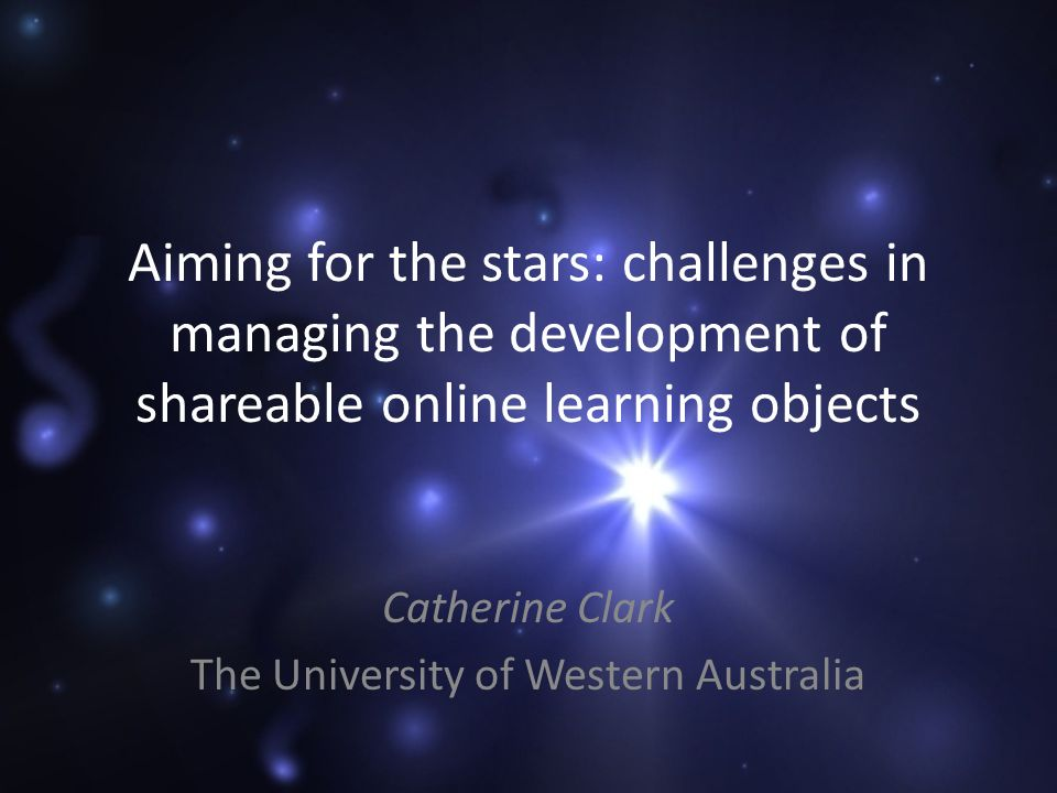 Aiming for the stars: challenges in managing the development of shareable online learning objects Catherine Clark The University of Western Australia