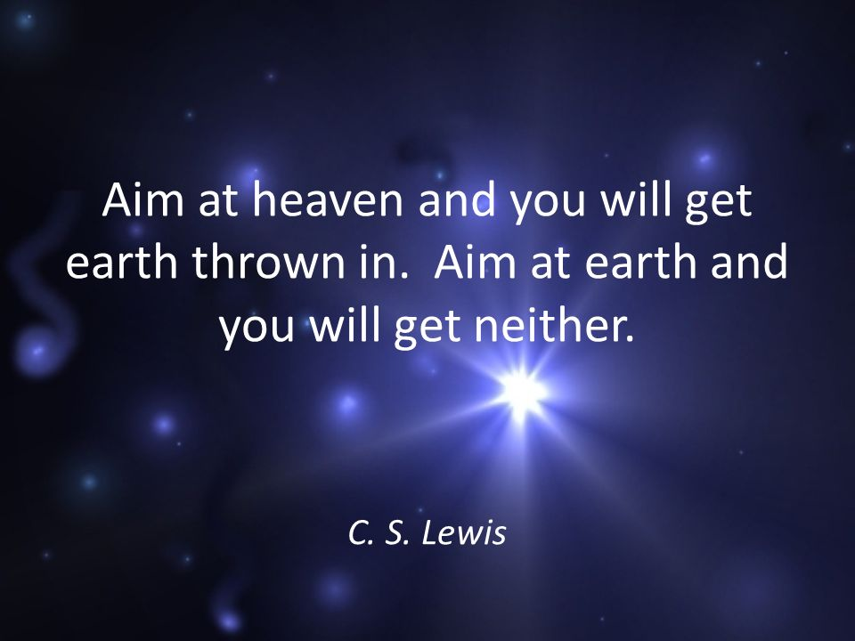 Aim at heaven and you will get earth thrown in. Aim at earth and you will get neither. C. S. Lewis