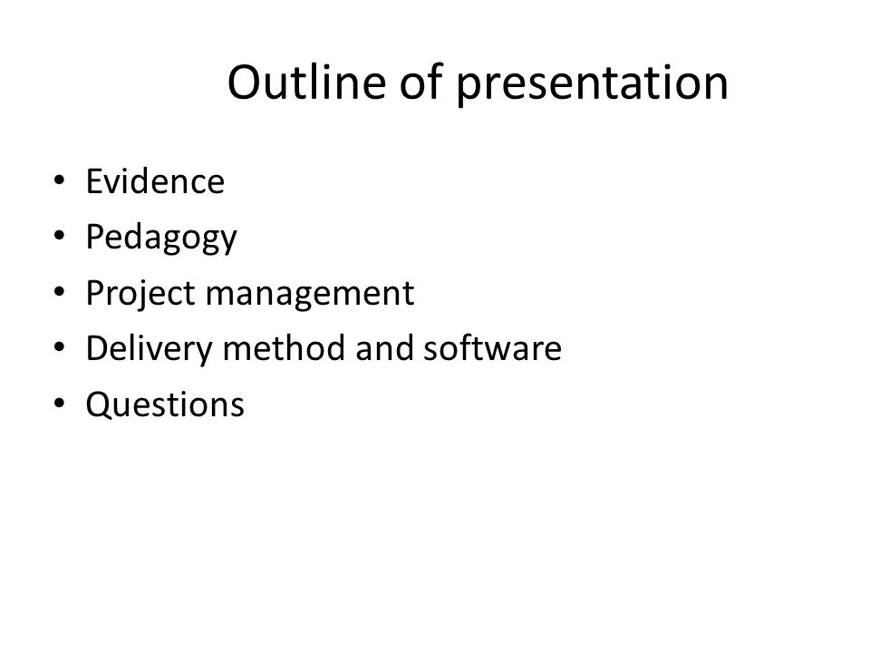 Outline of presentation Evidence Pedagogy Project management Delivery method and software Questions
