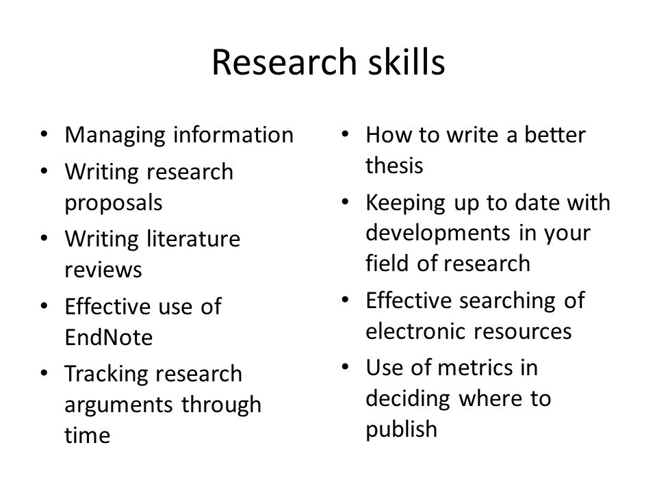 Research skills Managing information Writing research proposals Writing literature reviews Effective use of EndNote Tracking research arguments through time How to write a better thesis Keeping up to date with developments in your field of research Effective searching of electronic resources Use of metrics in deciding where to publish