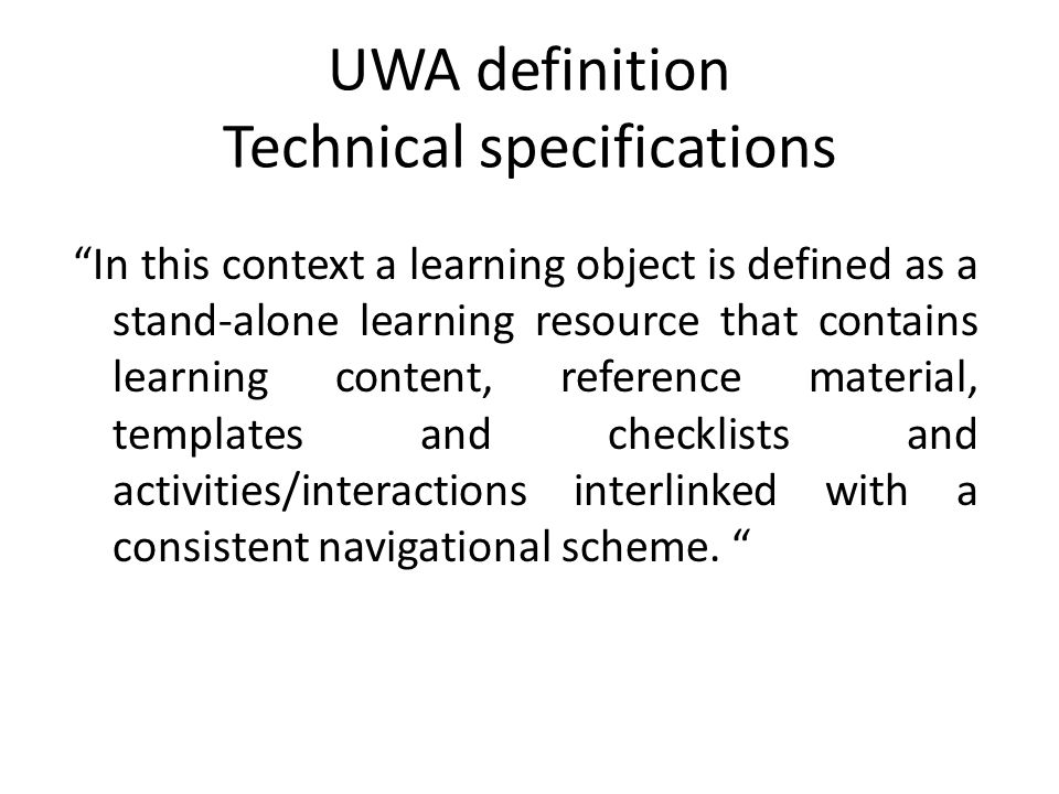 UWA definition Technical specifications In this context a learning object is defined as a stand-alone learning resource that contains learning content, reference material, templates and checklists and activities/interactions interlinked with a consistent navigational scheme.
