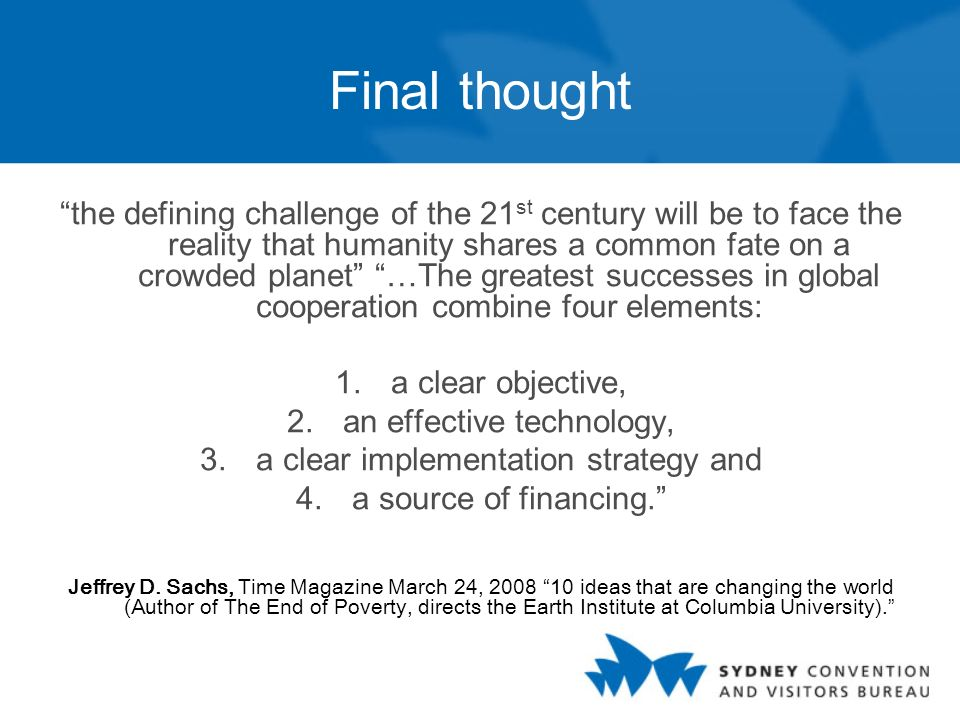 Final thought the defining challenge of the 21 st century will be to face the reality that humanity shares a common fate on a crowded planet …The greatest successes in global cooperation combine four elements: 1.a clear objective, 2.an effective technology, 3.a clear implementation strategy and 4.a source of financing.