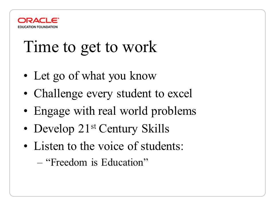 Time to get to work Let go of what you know Challenge every student to excel Engage with real world problems Develop 21 st Century Skills Listen to the voice of students: –Freedom is Education