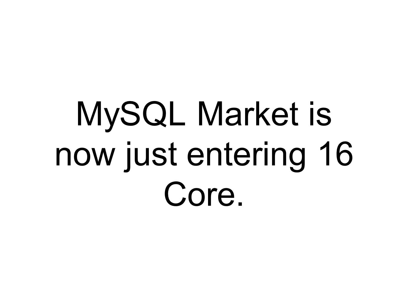 MySQL Market is now just entering 16 Core.