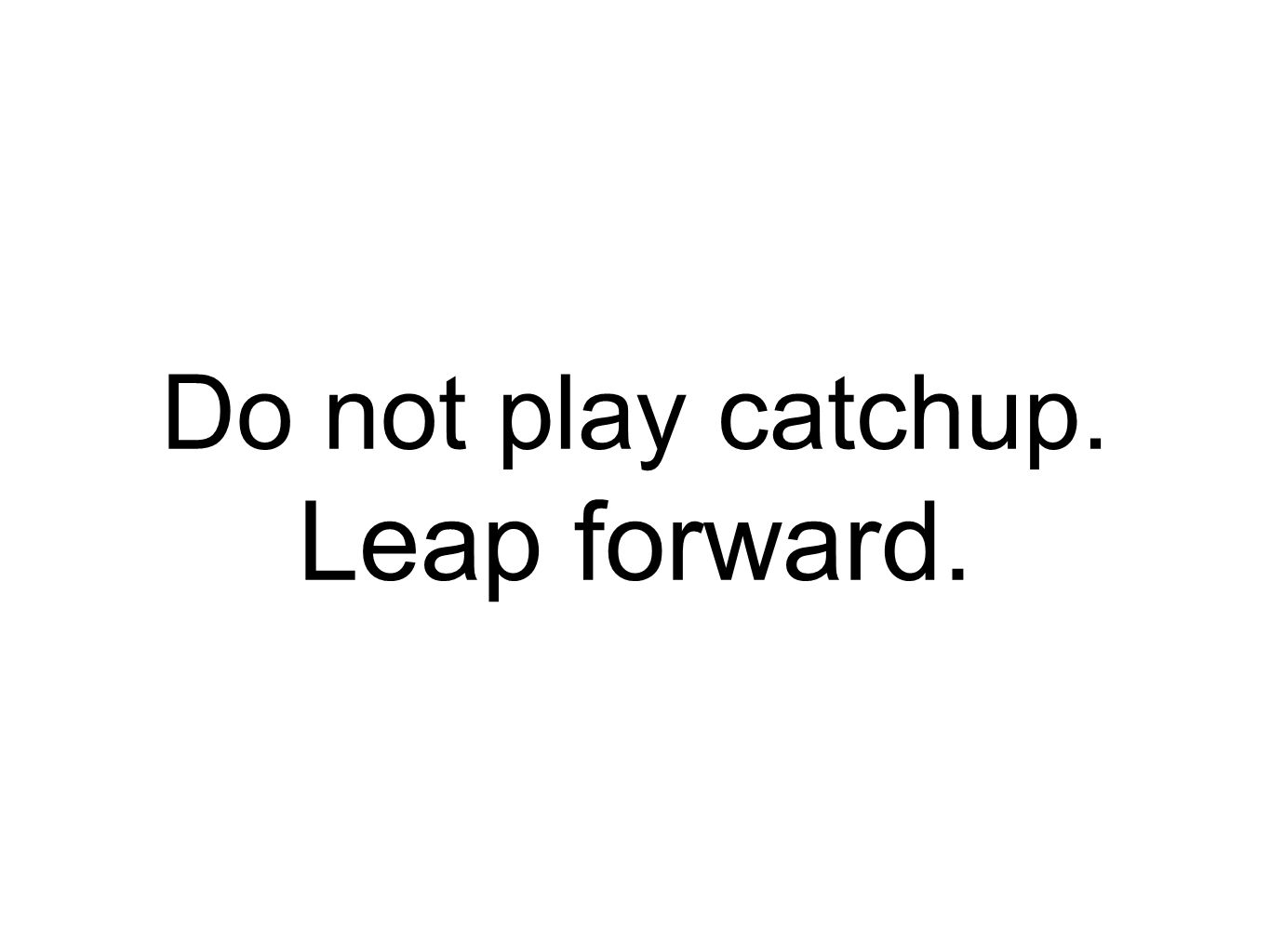 Do not play catchup. Leap forward.