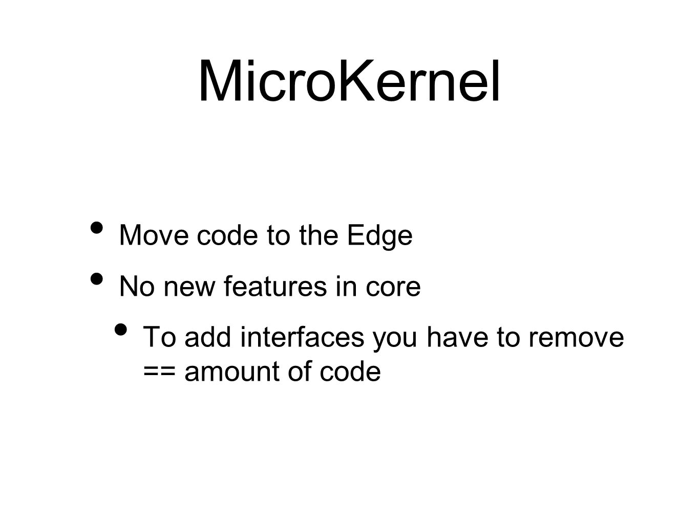 MicroKernel Move code to the Edge No new features in core To add interfaces you have to remove == amount of code